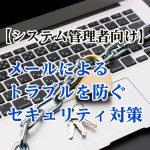 【システム管理者向け】メールによるトラブルを防ぐセキュリティ対策
